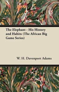 The Elephant - His History and Habits (The African Big Game Seri