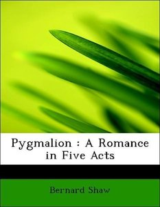 Pygmalion : A Romance in Five Acts