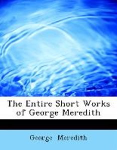 The Entire Short Works of George Meredith
