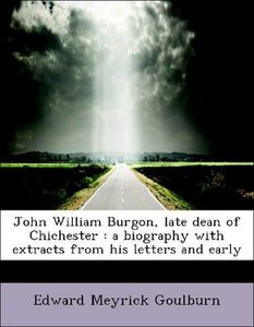John William Burgon, late dean of Chichester : a biography with