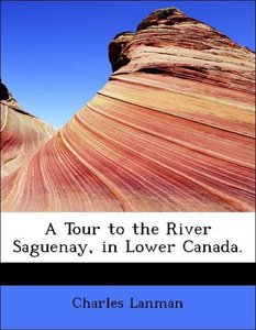 A Tour to the River Saguenay, in Lower Canada.