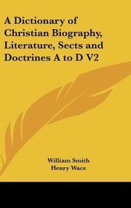 A Dictionary of Christian Biography, Literature, Sects and Doctr
