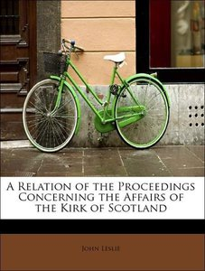 A Relation of the Proceedings Concerning the Affairs of the Kirk