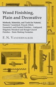 Wood Finishing, Plain and Decorative - Methods, Materials, and T