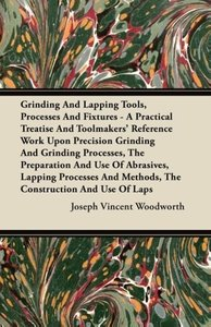 Grinding And Lapping Tools, Processes And Fixtures - A Practical