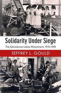 Solidarity Under Siege: The Salvadoran Labor Movement, 1970-1990