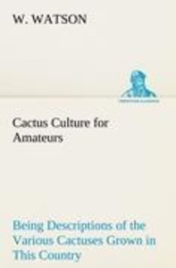 Cactus Culture for Amateurs Being Descriptions of the Various Ca