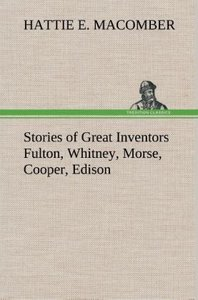Stories of Great Inventors Fulton, Whitney, Morse, Cooper, Ediso