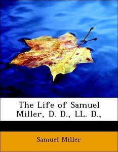The Life of Samuel Miller, D. D., LL. D.,