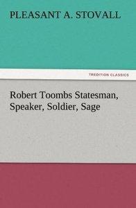 Robert Toombs Statesman, Speaker, Soldier, Sage