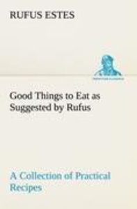 Good Things to Eat as Suggested by Rufus A Collection of Practic