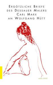 Ergötzliche Briefe des Dessauer Malers Carl Marx an Wolfgang Hüt