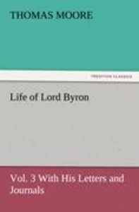 Life of Lord Byron, Vol. 3 With His Letters and Journals