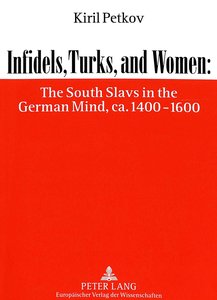 Infidels, Turks, and Women: The South Slavs in the German Mind,