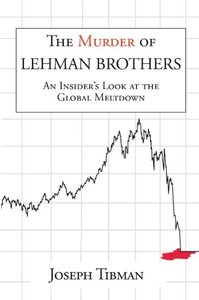 The Murder of Lehman Brothers, an Insider's Look at the Global M