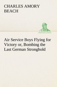 Air Service Boys Flying for Victory or, Bombing the Last German