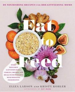 Eat to Feed: Nourishing Recipes for Breastfeeding Moms