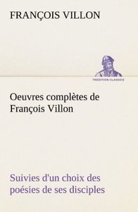 Oeuvres complètes de François Villon Suivies d'un choix des poés
