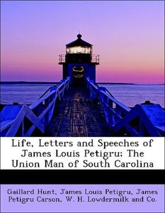 Life, Letters and Speeches of James Louis Petigru; The Union Man