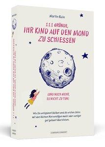 111 Gründe, ihr Kind auf den Mond zu schießen (und noch mehr, es