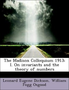The Madison Colloquium 1913; I. On invariants and the theory of