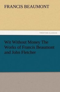 Wit Without Money The Works of Francis Beaumont and John Fletche
