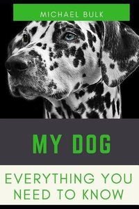 My Dog: Everything You Need to Know about Your Dog