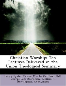 Christian Worship: Ten Lectures Delivered in the Union Theologic