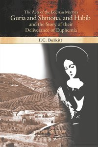 The Acts of the Edessan Martyrs Guria and Shmona, and Habib and