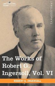 The Works of Robert G. Ingersoll, Vol. VI
