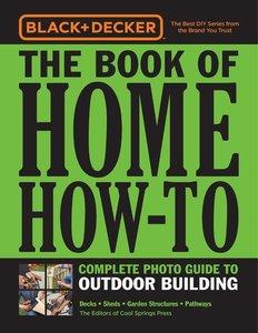 Black & Decker Home How-To Outdoor Building: Decks - Sheds - Gre