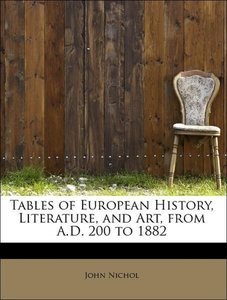 Tables of European History, Literature, and Art, from A.D. 200 t