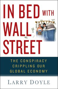 In Bed with Wall Street: The Conspiracy Crippling Our Global Eco