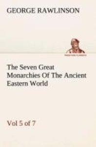 The Seven Great Monarchies Of The Ancient Eastern World, Vol 5.