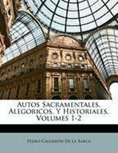 Autos Sacramentales, Alegoricos, Y Historiales, Volumes 1-2