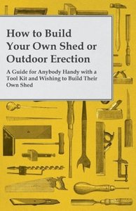 How to Build Your Own Shed or Outdoor Erection - A Guide for Any