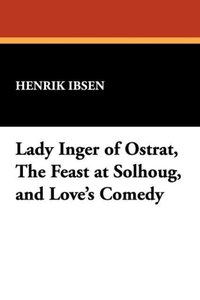 Lady Inger of Ostrat, The Feast at Solhoug, and Love's Comedy