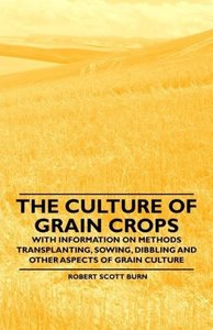 The Culture of Grain Crops - With Information on Methods Transpl