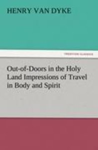 Out-of-Doors in the Holy Land Impressions of Travel in Body and