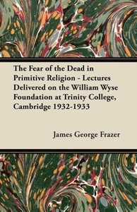 The Fear of the Dead in Primitive Religion - Lectures Delivered