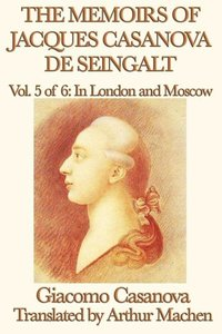 The Memoirs of Jacques Casanova de Seingalt Vol. 5 In London and