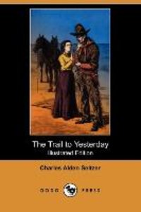 The Trail to Yesterday (Illustrated Edition) (Dodo Press)
