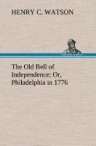 The Old Bell of Independence Or, Philadelphia in 1776