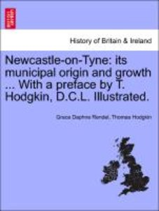 Newcastle-on-Tyne: its municipal origin and growth ... With a pr