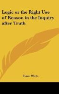 Logic or the Right Use of Reason in the Inquiry after Truth