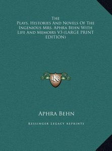 The Plays, Histories And Novels Of The Ingenious Mrs. Aphra Behn