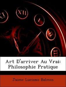 Art D'arriver Au Vrai: Philosophie Pratique