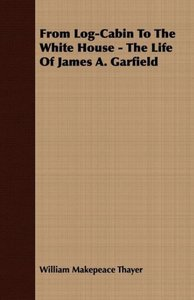 From Log-Cabin To The White House - The Life Of James A. Garfiel