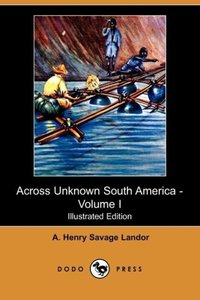 Across Unknown South America - Volume I (Illustrated Edition) (D