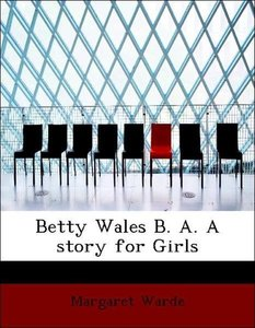 Betty Wales B. A. A story for Girls